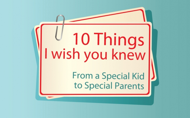 10 Things I Wish You Knew - A note from a Special Kid to Special Parents